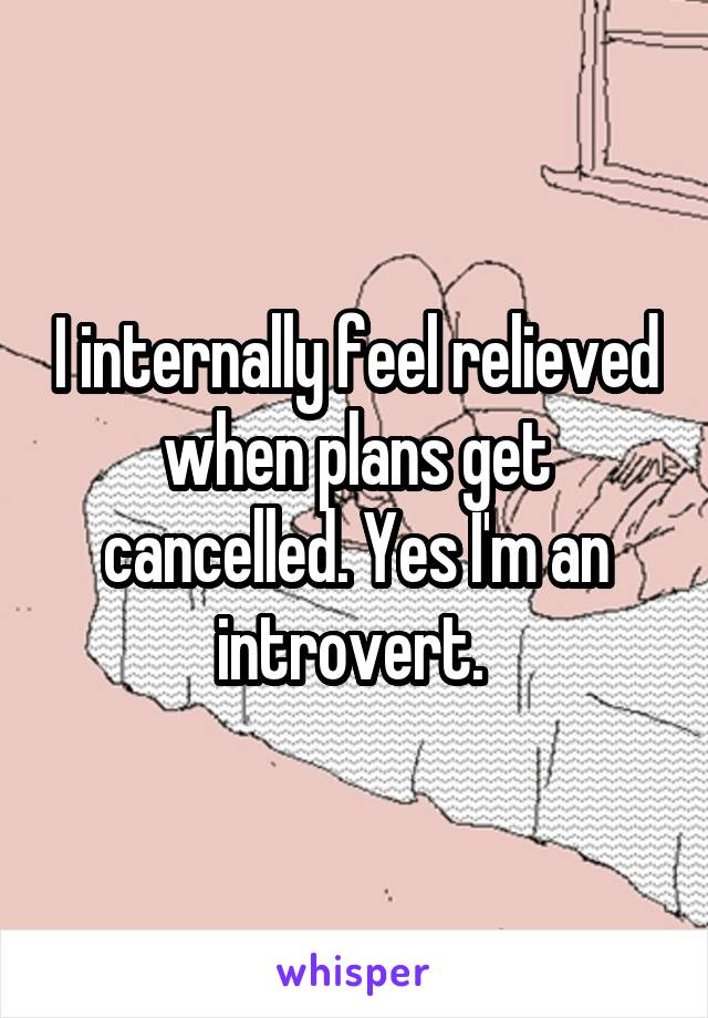 I internally feel relieved when plans get cancelled. Yes I'm an introvert.