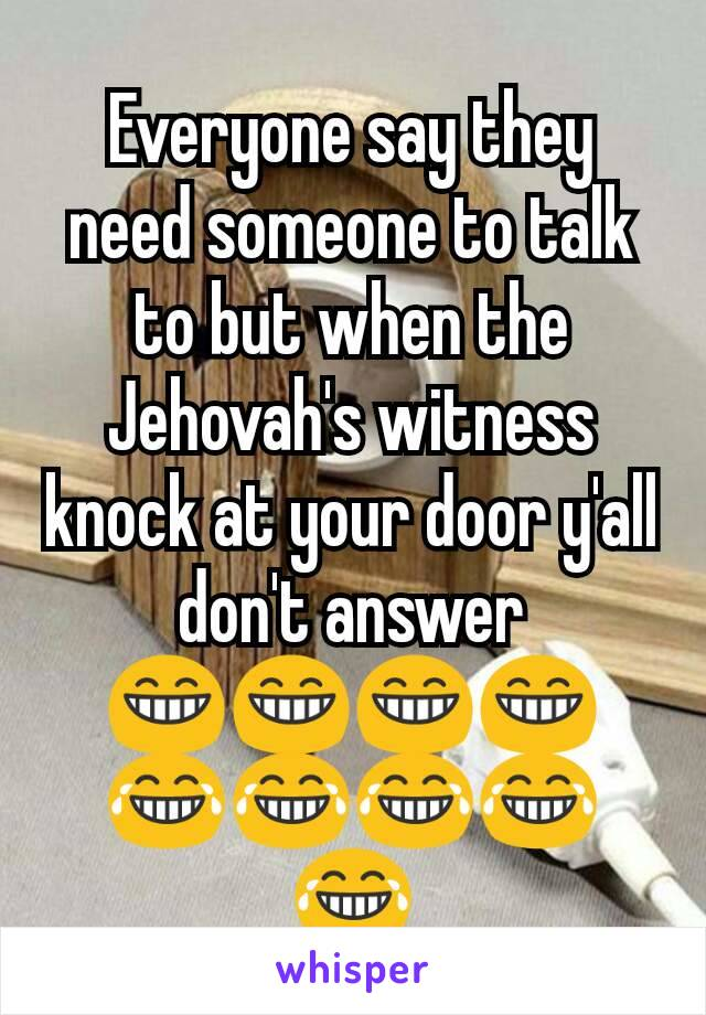 Everyone say they need someone to talk to but when the Jehovah's witness knock at your door y'all  don't answer 😁😁😁😁😂😂😂😂😂