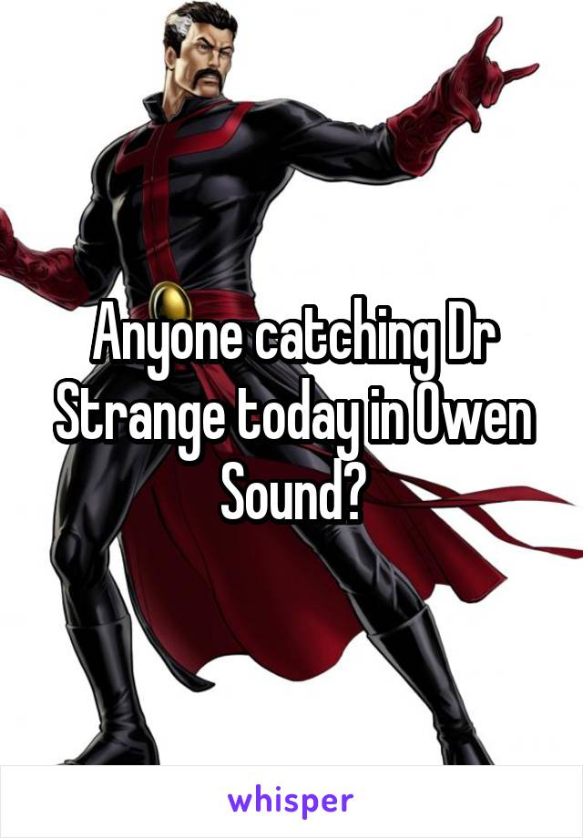 Anyone catching Dr Strange today in Owen Sound?