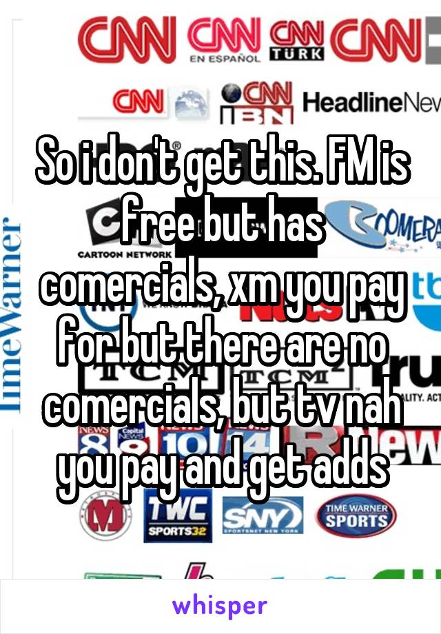 So i don't get this. FM is free but has comercials, xm you pay for but there are no comercials, but tv nah you pay and get adds
