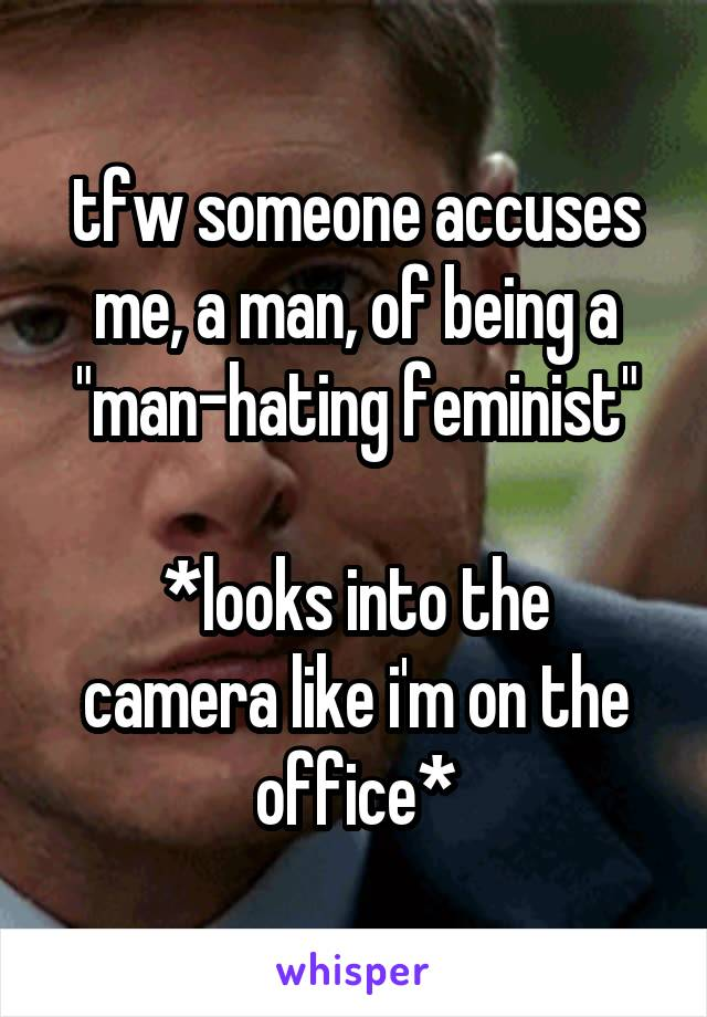 "tfw someone accuses me, a man, of being a ""man-hating feminist""  *looks into the camera like i'm on the office*"