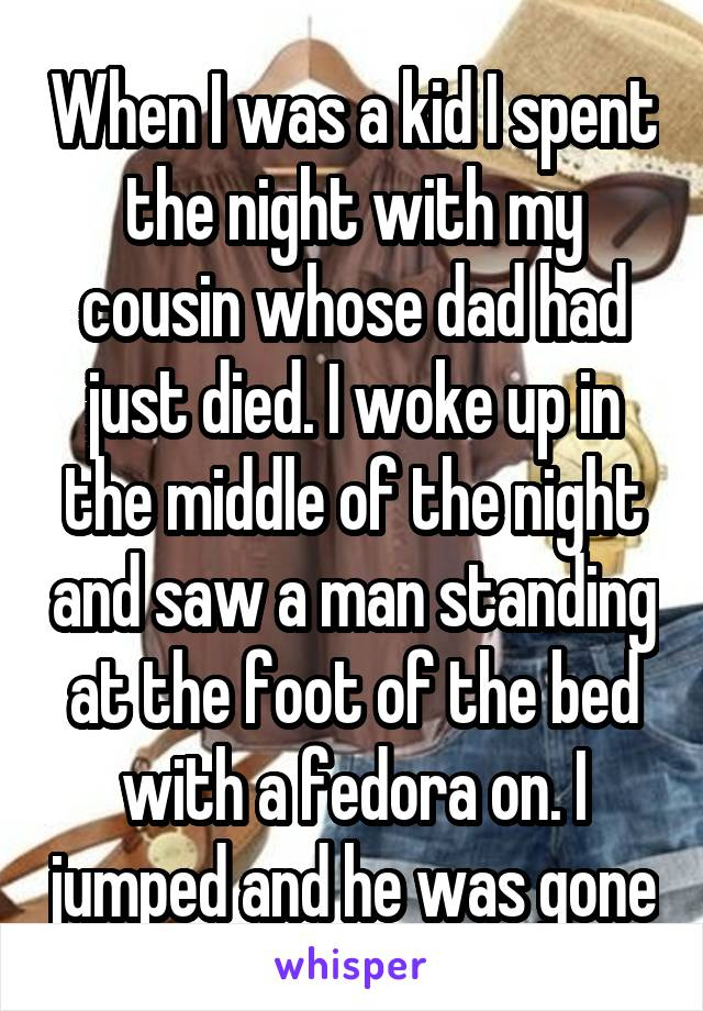 When I was a kid I spent the night with my cousin whose dad had just died. I woke up in the middle of the night and saw a man standing at the foot of the bed with a fedora on. I jumped and he was gone