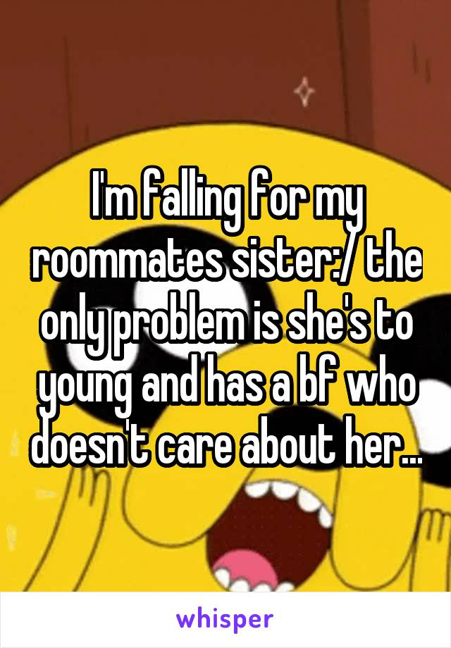 I'm falling for my roommates sister:/ the only problem is she's to young and has a bf who doesn't care about her...