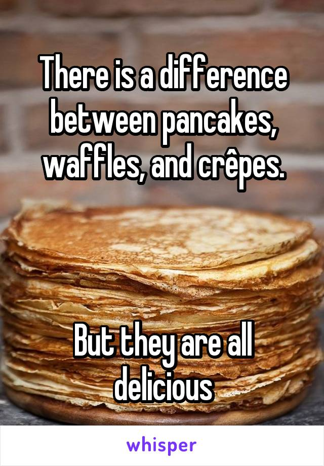 There is a difference between pancakes, waffles, and crêpes.    But they are all delicious