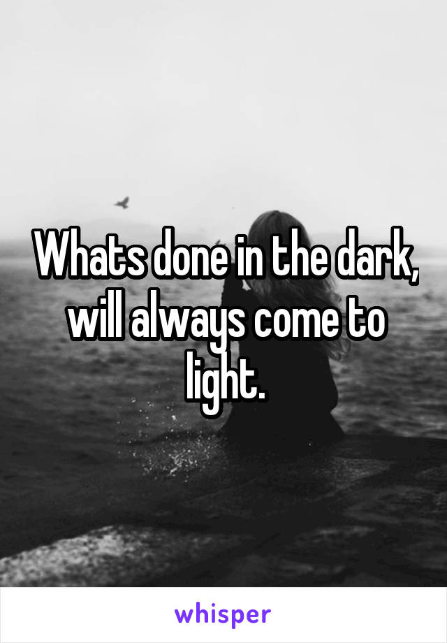 Whats done in the dark, will always come to light.