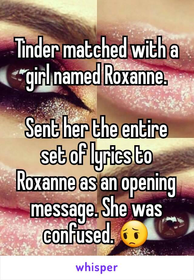 Tinder matched with a girl named Roxanne.  Sent her the entire set of lyrics to Roxanne as an opening message. She was confused. 😔