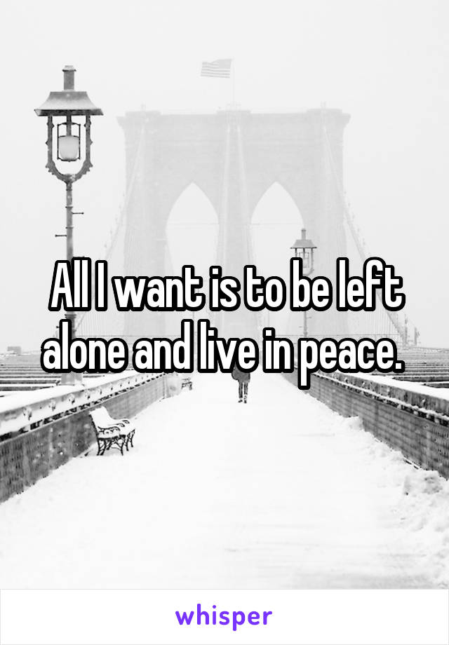 All I want is to be left alone and live in peace.