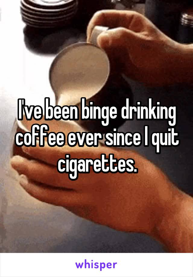 I've been binge drinking coffee ever since I quit cigarettes.