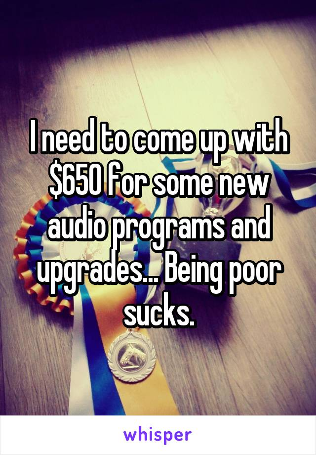 I need to come up with $650 for some new audio programs and upgrades... Being poor sucks.