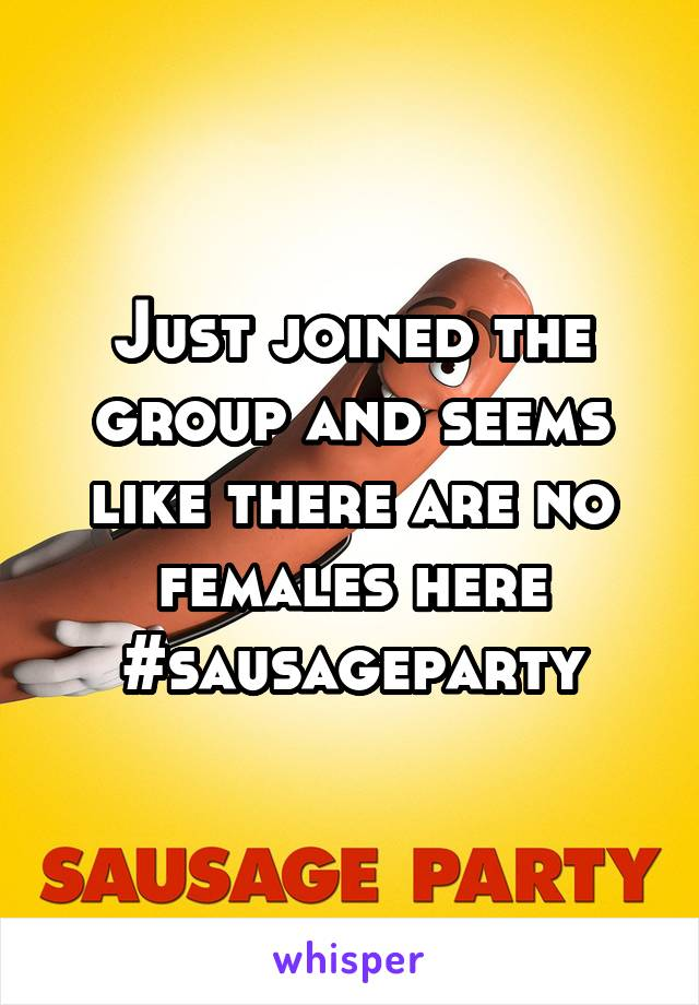 Just joined the group and seems like there are no females here #sausageparty