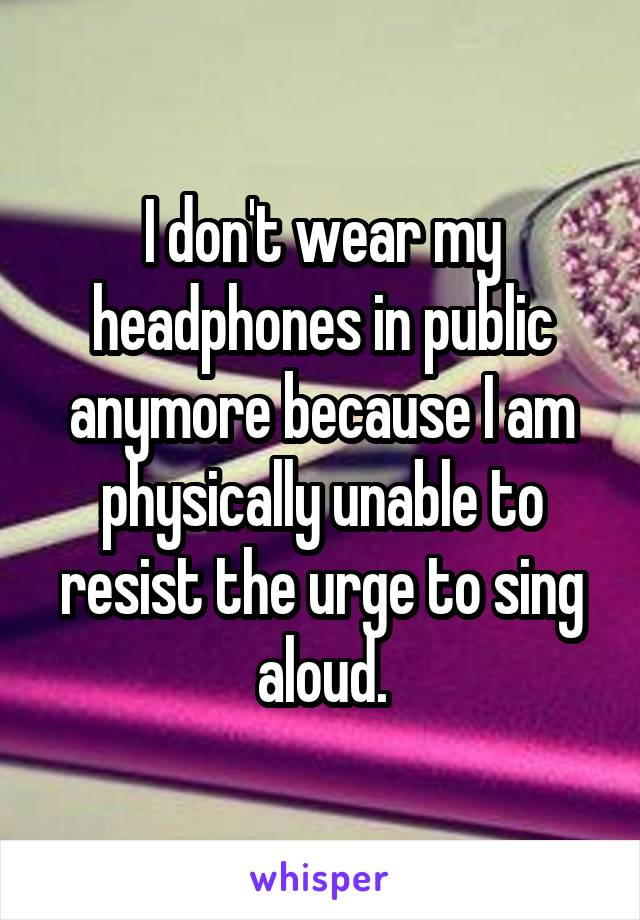 I don't wear my headphones in public anymore because I am physically unable to resist the urge to sing aloud.
