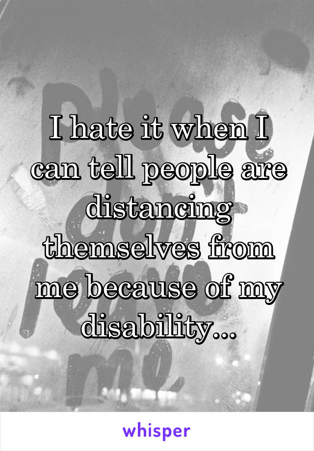 I hate it when I can tell people are distancing themselves from me because of my disability...