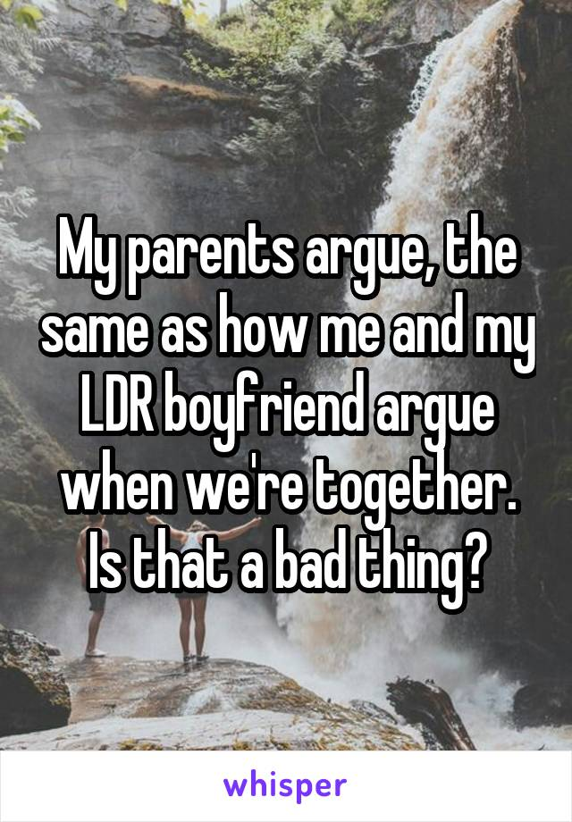My parents argue, the same as how me and my LDR boyfriend argue when we're together. Is that a bad thing?