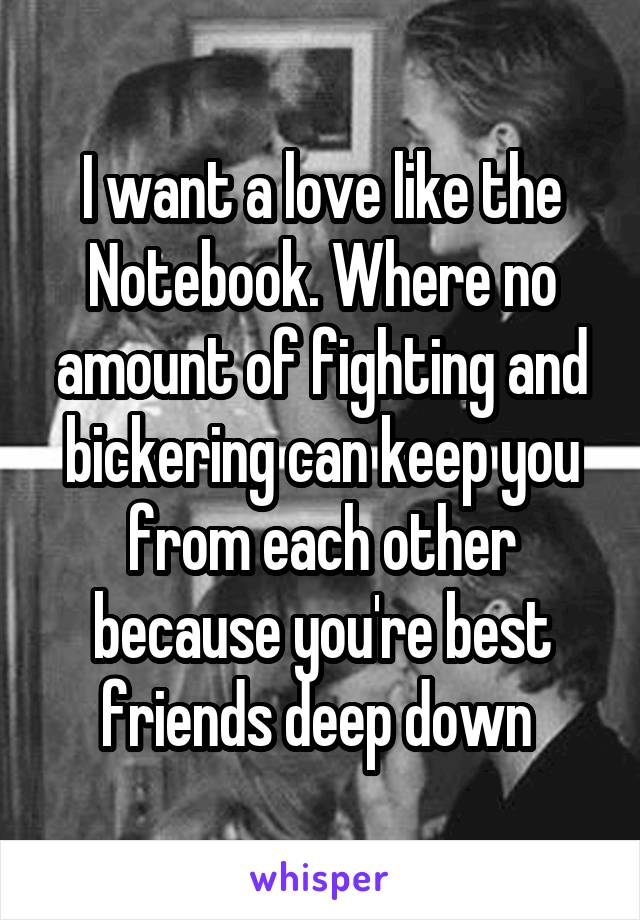 I want a love like the Notebook. Where no amount of fighting and bickering can keep you from each other because you're best friends deep down