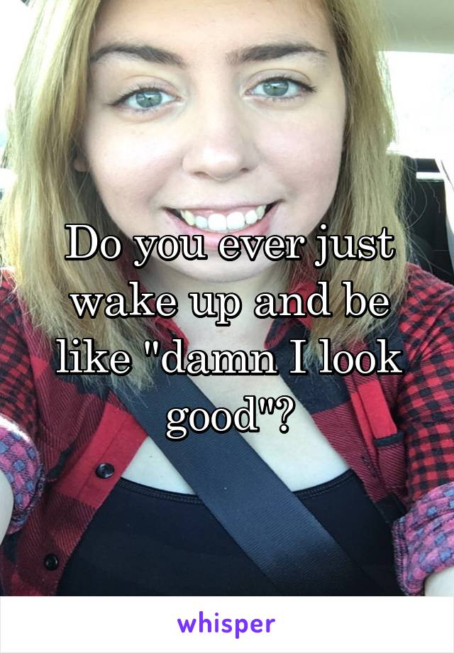 """Do you ever just wake up and be like """"damn I look good""""?"""
