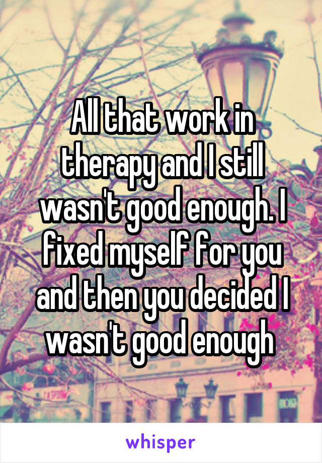 All that work in therapy and I still wasn't good enough. I fixed myself for you and then you decided I wasn't good enough