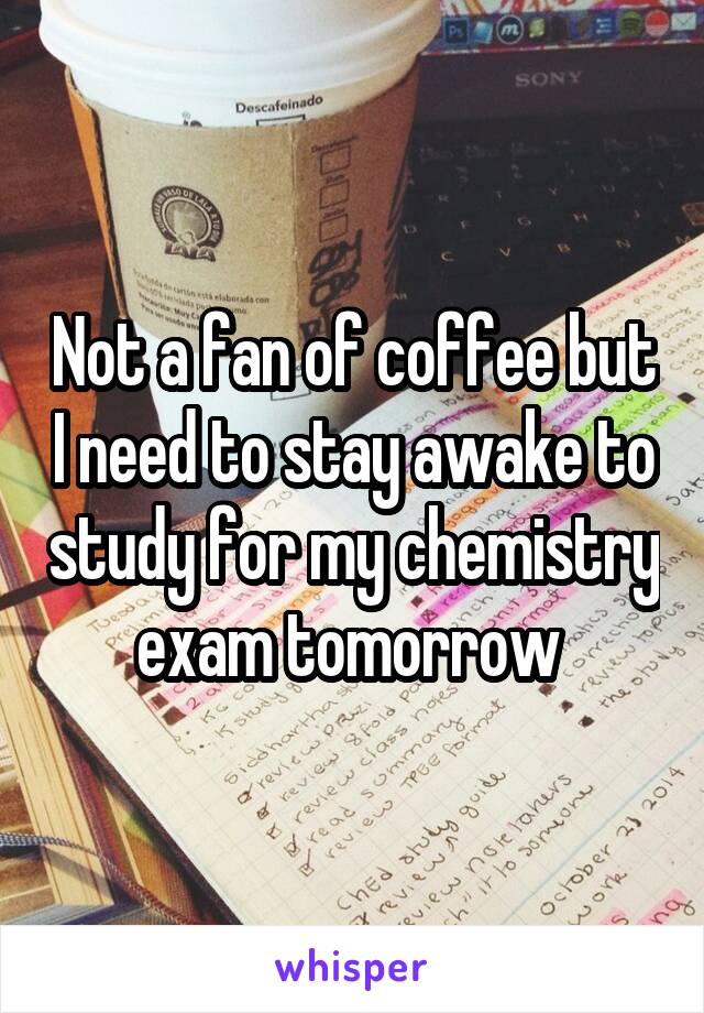 Not a fan of coffee but I need to stay awake to study for my chemistry exam tomorrow