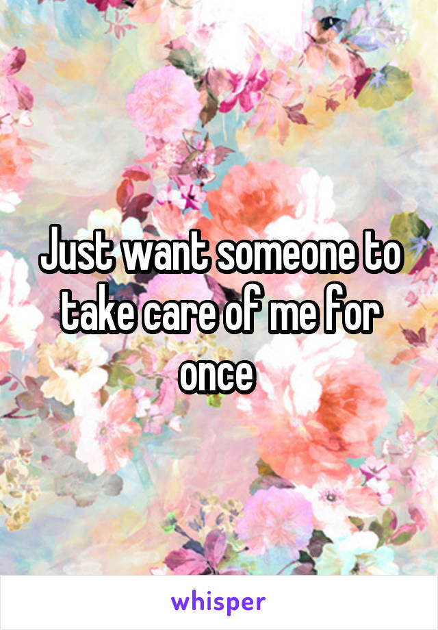 Just want someone to take care of me for once