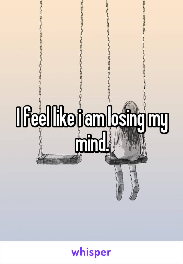I feel like i am losing my mind.