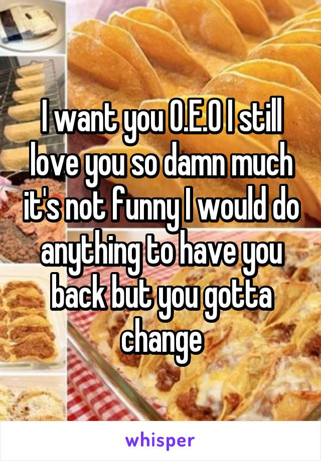 I want you O.E.O I still love you so damn much it's not funny I would do anything to have you back but you gotta change