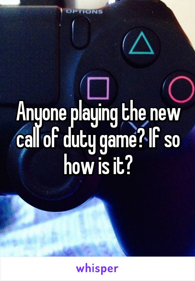 Anyone playing the new call of duty game? If so how is it?