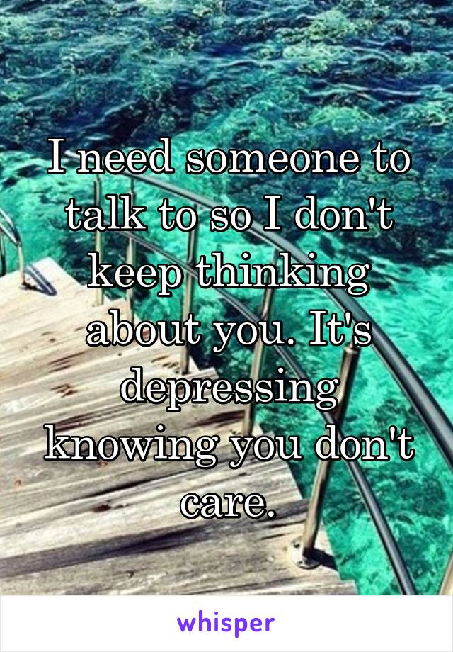 I need someone to talk to so I don't keep thinking about you. It's depressing knowing you don't care.