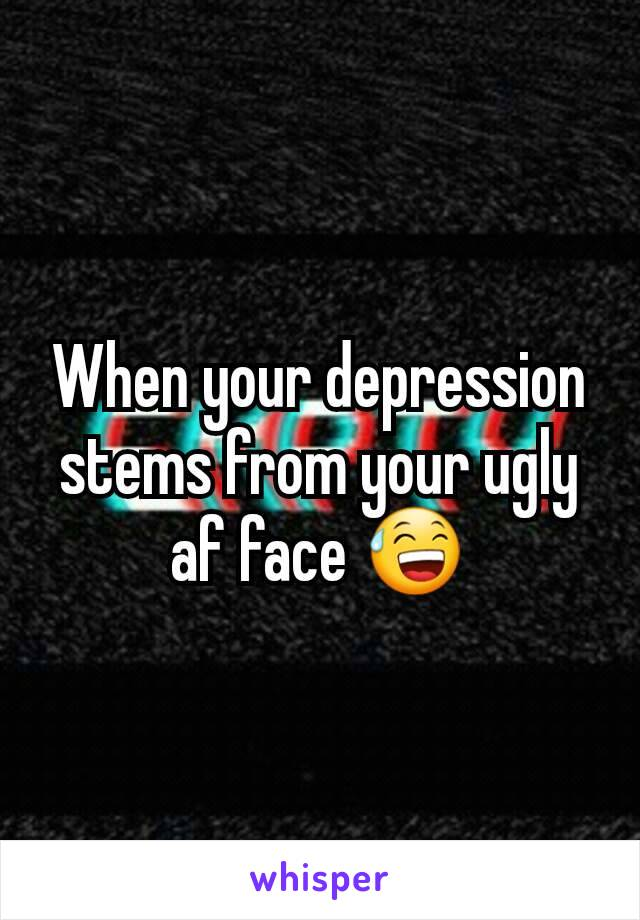 When your depression stems from your ugly af face 😅
