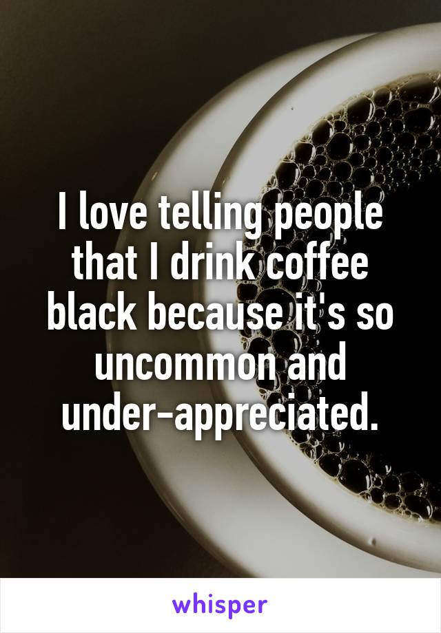 I love telling people that I drink coffee black because it's so uncommon and under-appreciated.