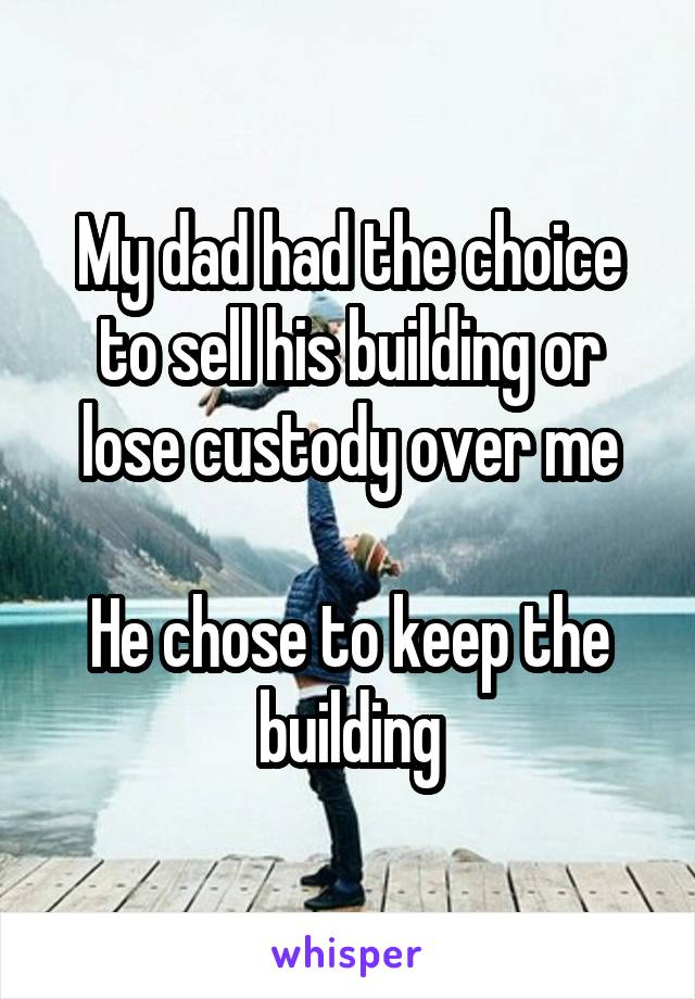 My dad had the choice to sell his building or lose custody over me  He chose to keep the building