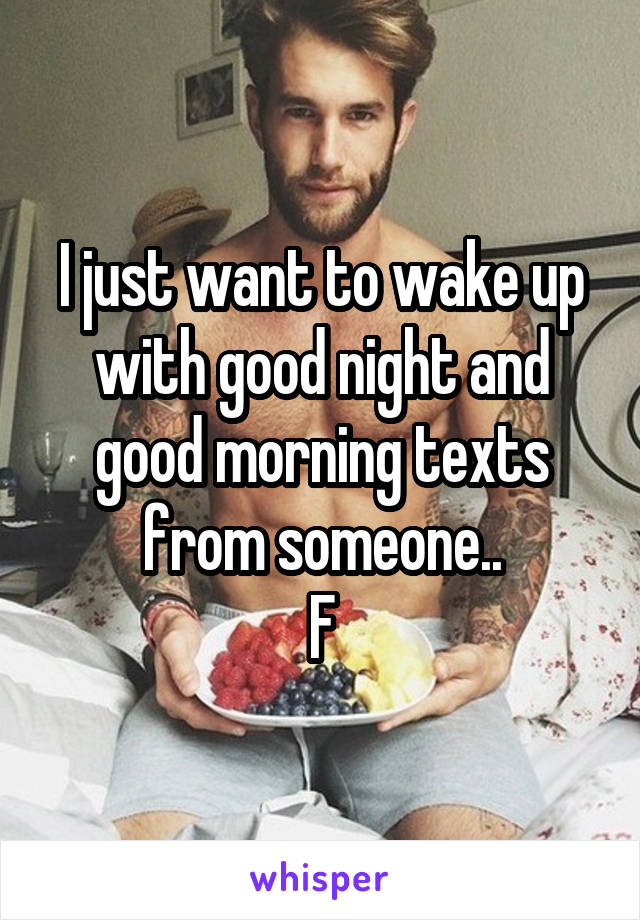 I just want to wake up with good night and good morning texts from someone.. F