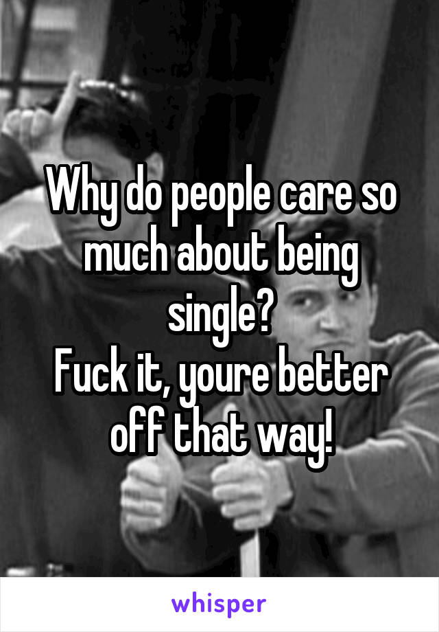 Why do people care so much about being single? Fuck it, youre better off that way!