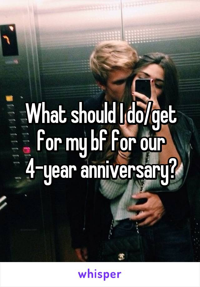 What should I do/get for my bf for our 4-year anniversary?
