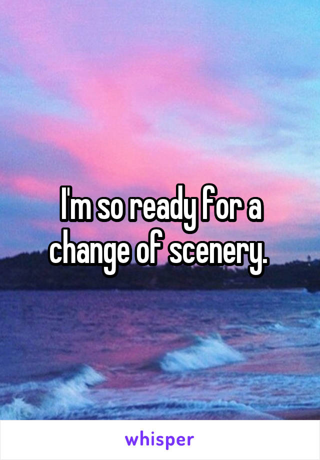 I'm so ready for a change of scenery.