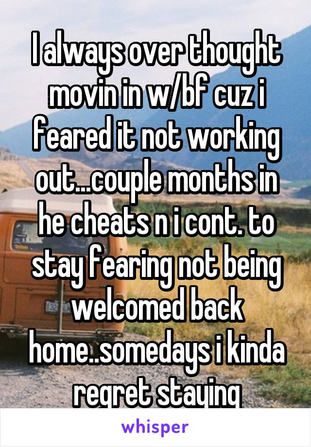 I always over thought movin in w/bf cuz i feared it not working out...couple months in he cheats n i cont. to stay fearing not being welcomed back home..somedays i kinda regret staying