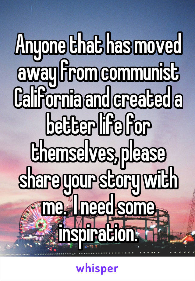 Anyone that has moved away from communist California and created a better life for themselves, please share your story with me.  I need some inspiration.
