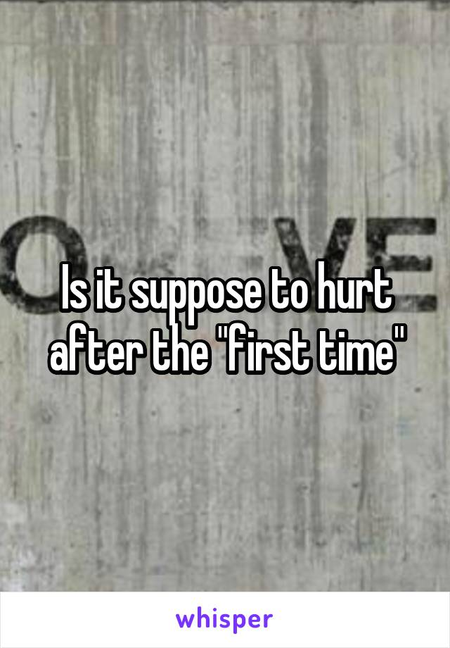 """Is it suppose to hurt after the """"first time"""""""