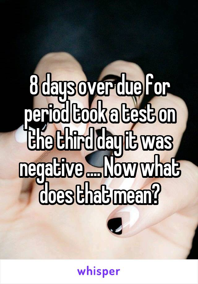 8 days over due for period took a test on the third day it was negative .... Now what does that mean?