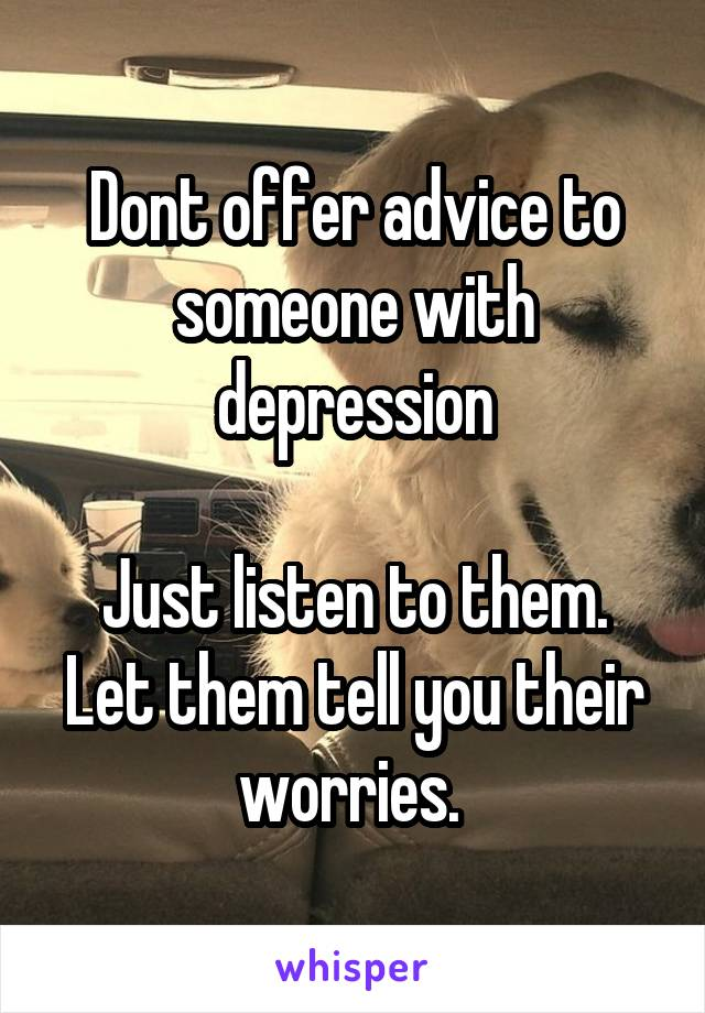 Dont offer advice to someone with depression  Just listen to them. Let them tell you their worries.