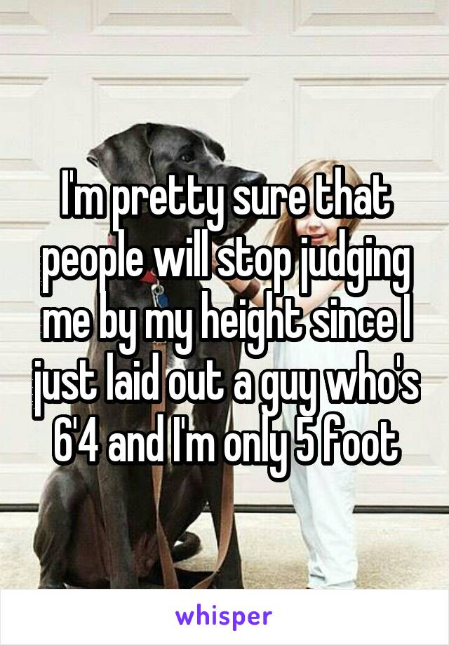 I'm pretty sure that people will stop judging me by my height since I just laid out a guy who's 6'4 and I'm only 5 foot