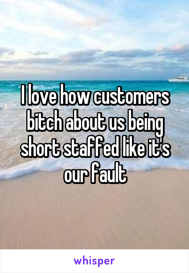 I love how customers bitch about us being short staffed like it's our fault