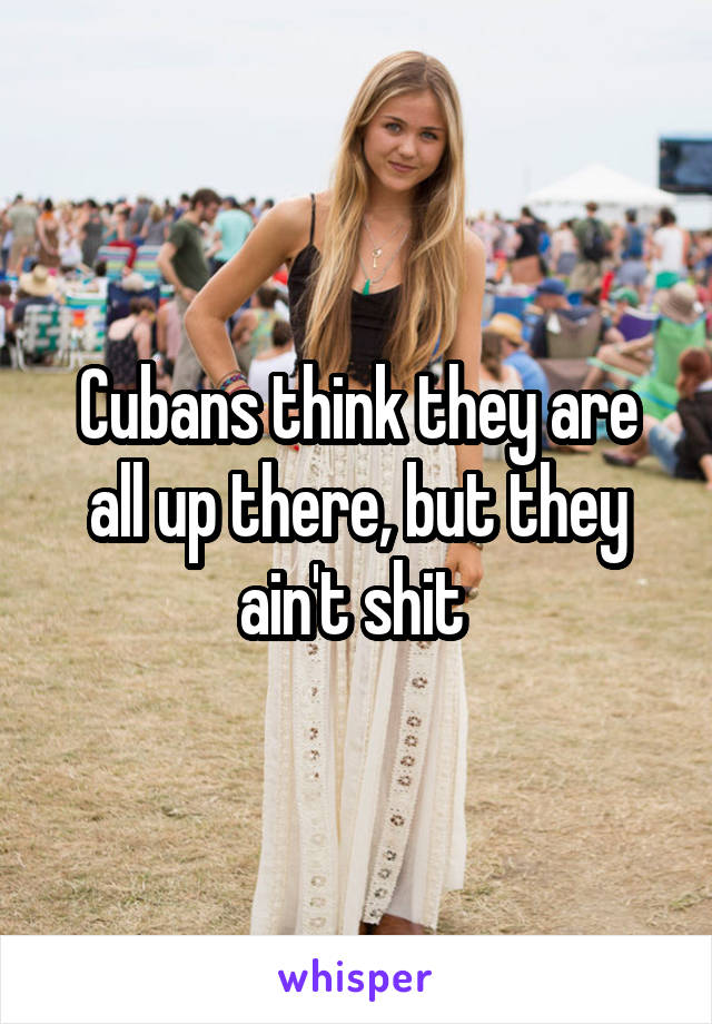 Cubans think they are all up there, but they ain't shit
