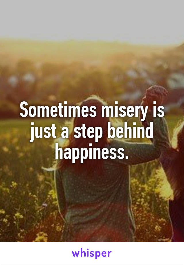 Sometimes misery is just a step behind happiness.