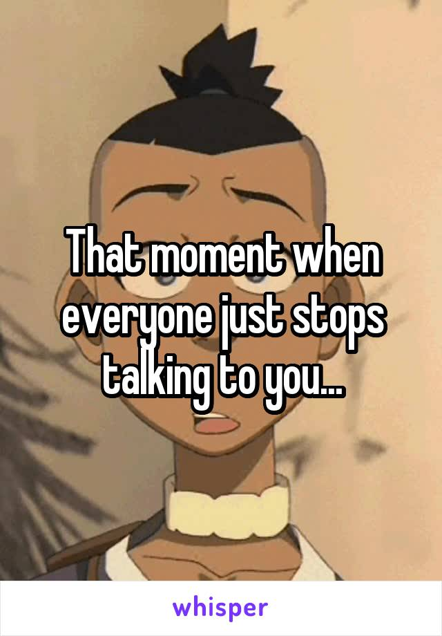 That moment when everyone just stops talking to you...