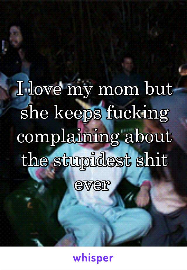 I love my mom but she keeps fucking complaining about the stupidest shit ever