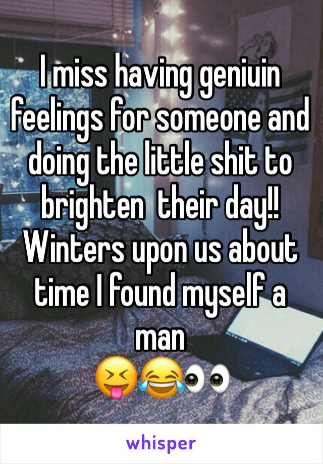 I miss having geniuin feelings for someone and doing the little shit to brighten  their day!!  Winters upon us about time I found myself a man  😝😂👀