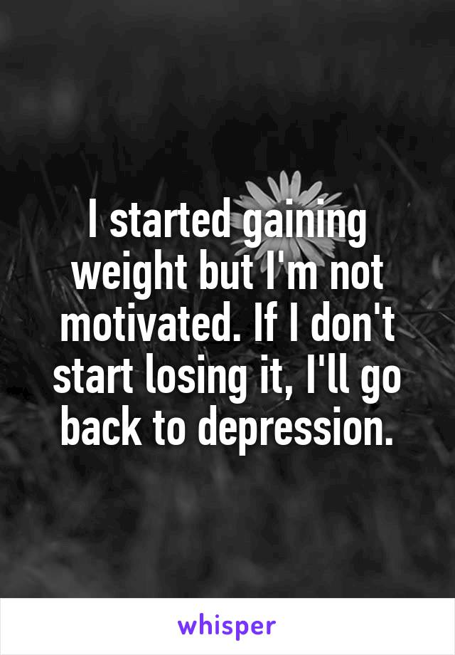 I started gaining weight but I'm not motivated. If I don't start losing it, I'll go back to depression.