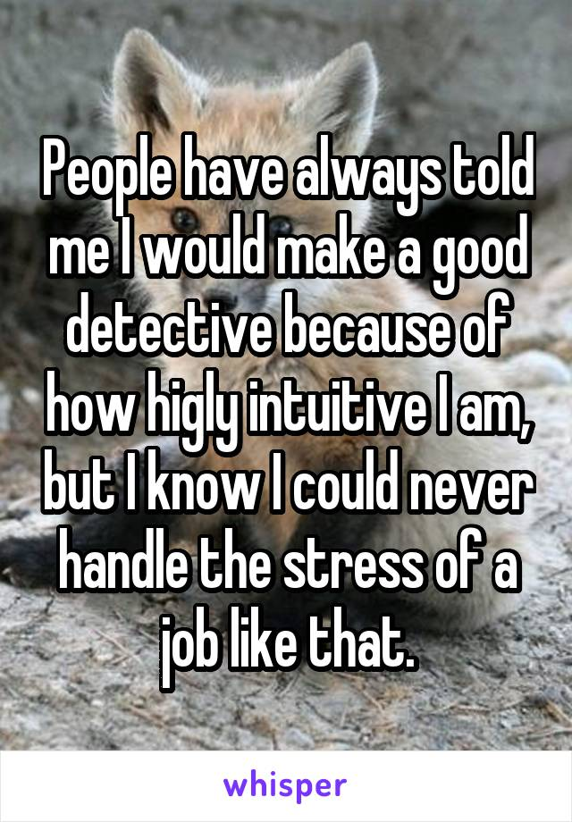 People have always told me I would make a good detective because of how higly intuitive I am, but I know I could never handle the stress of a job like that.