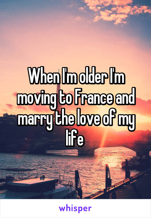 When I'm older I'm moving to France and marry the love of my life