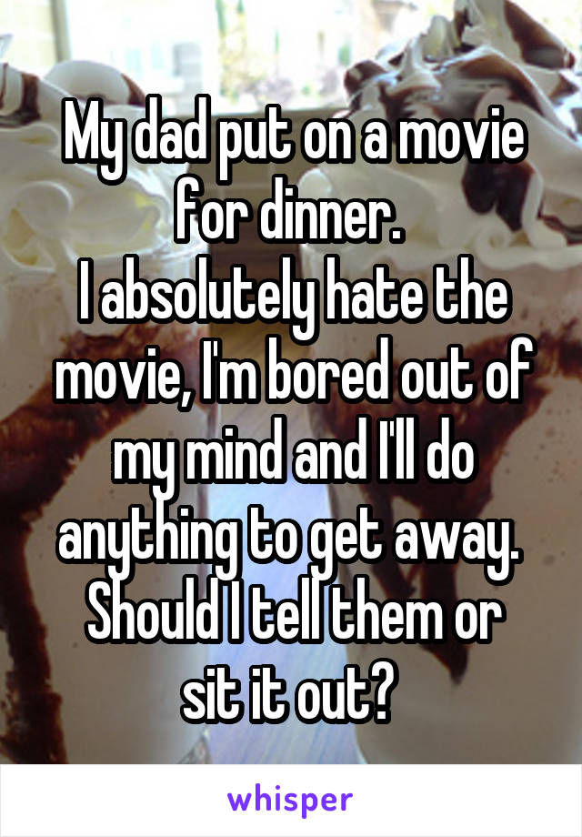 My dad put on a movie for dinner.  I absolutely hate the movie, I'm bored out of my mind and I'll do anything to get away.  Should I tell them or sit it out?