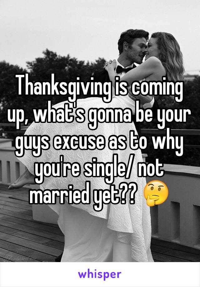 Thanksgiving is coming up, what's gonna be your guys excuse as to why you're single/ not married yet?? 🤔